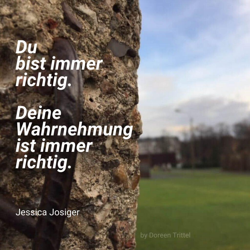 Im Hintergrund links die Berliner Mauer rechts grüne Wiese, Bäume und Himmel. Davor das Zitat: Du bist immer richtig. Deine Wahrnehmung ist immer richtig. Jessica Josiger. By Doreen Trittel